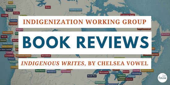 Indigenization working group book reviews: Indigenous Writes by Chelsea Vowel. There is a map of traditional territories in Canada in the background.