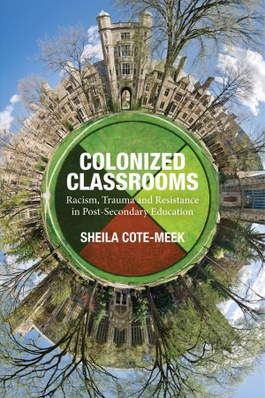 Book cover: Colonized Classrooms: Racism, Trauma and Resistance in Post-Secondary Education by Sheila Cote-Meek